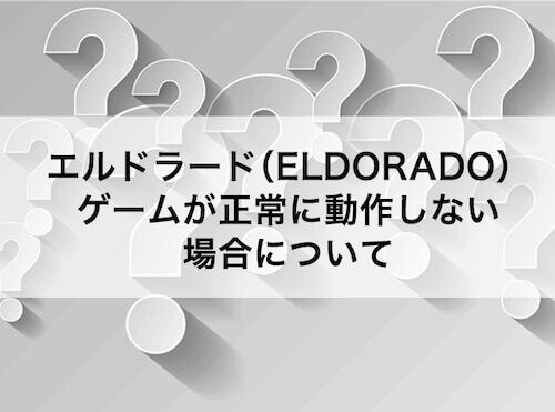 エルドラード(ELDORADO)ゲームが正常に動作しない場合について